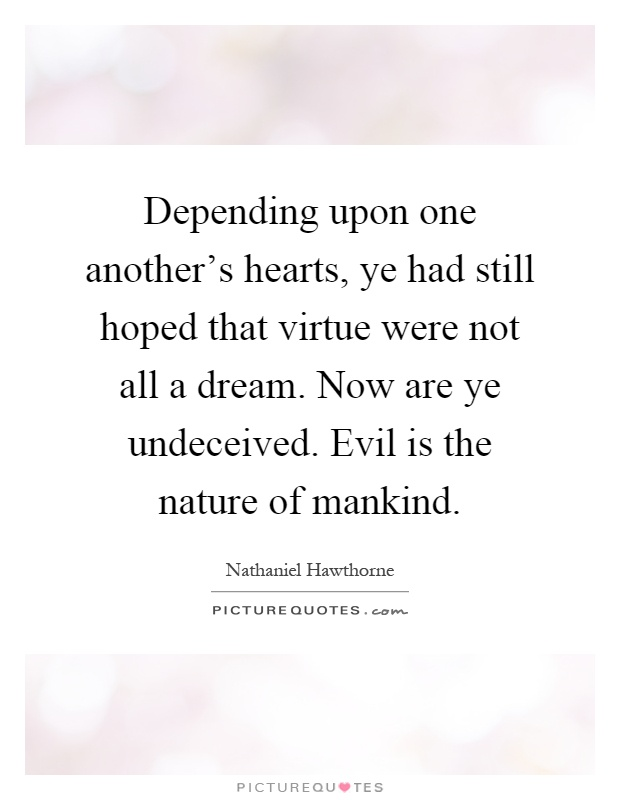 Depending upon one another's hearts, ye had still hoped that virtue were not all a dream. Now are ye undeceived. Evil is the nature of mankind Picture Quote #1