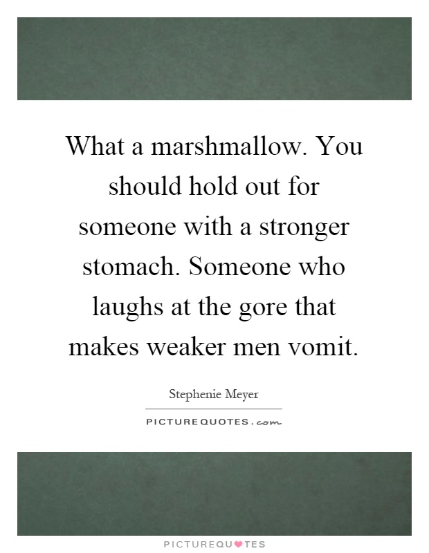 What a marshmallow. You should hold out for someone with a stronger stomach. Someone who laughs at the gore that makes weaker men vomit Picture Quote #1