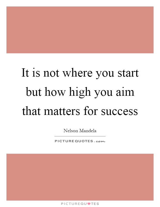 It is not where you start but how high you aim that matters for success Picture Quote #1