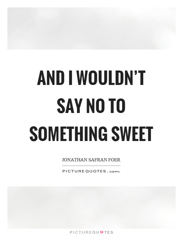 And I wouldn't say no to something sweet Picture Quote #1