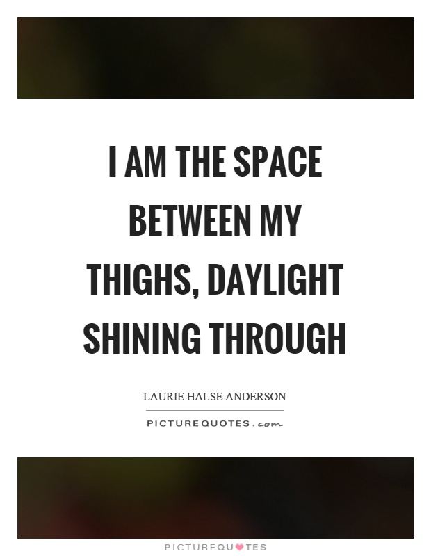 I am the space between my thighs, daylight shining through Picture Quote #1