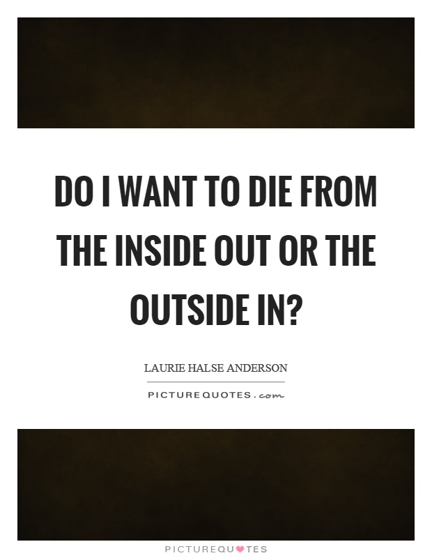 Do I want to die from the inside out or the outside in? Picture Quote #1