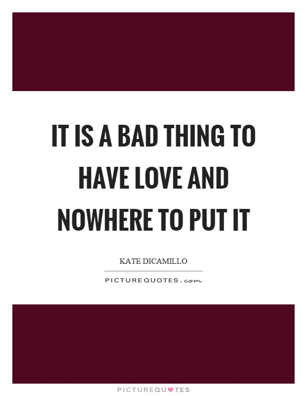 It is a bad thing to have love and nowhere to put it Picture Quote #1
