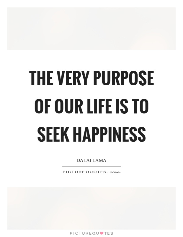 The very purpose of our life is to seek happiness Picture Quote #1