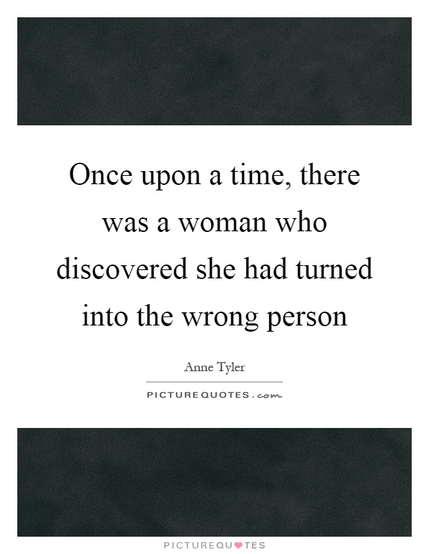 Once upon a time, there was a woman who discovered she had turned into the wrong person Picture Quote #1