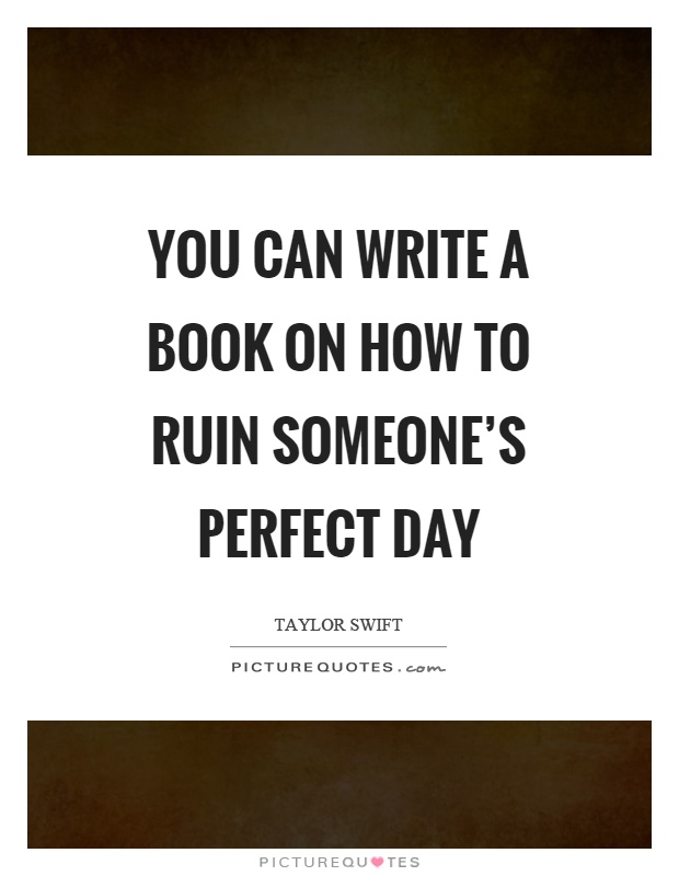 You can write a book on how to ruin someone's perfect day Picture Quote #1