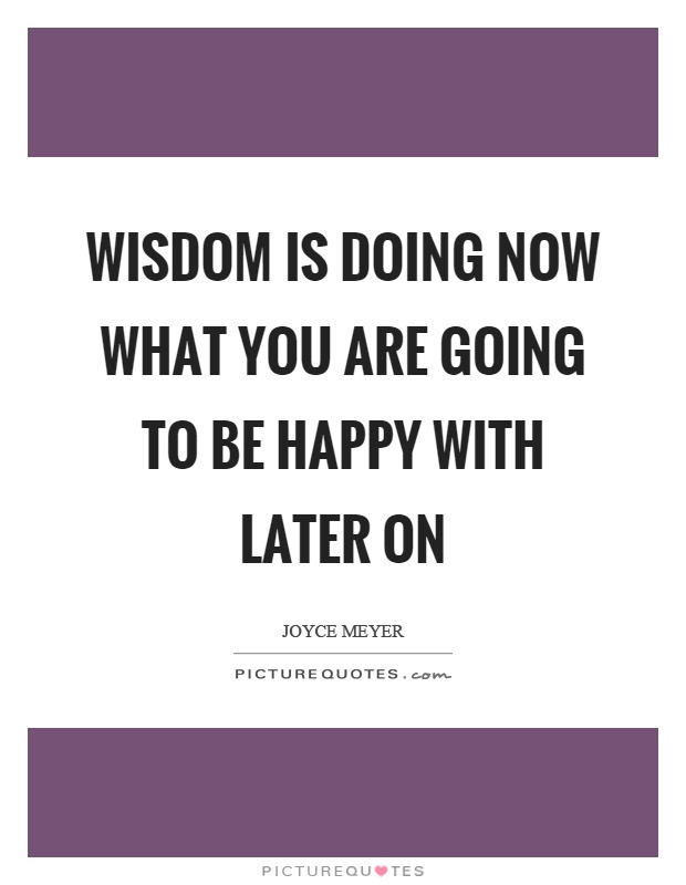 Wisdom is doing now what you are going to be happy with later on Picture Quote #1