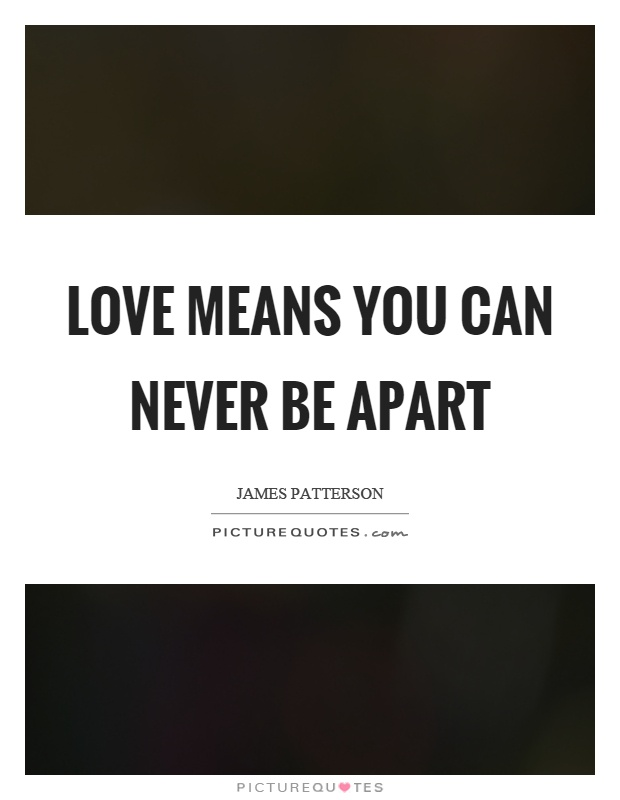 Love means you can never be apart Picture Quote #1