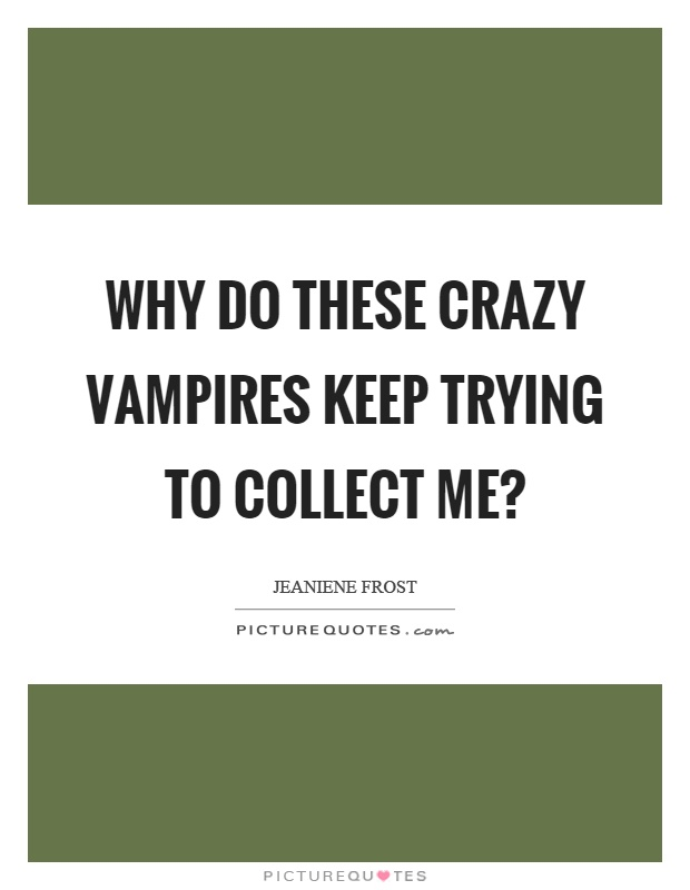 Why do these crazy vampires keep trying to collect me? Picture Quote #1