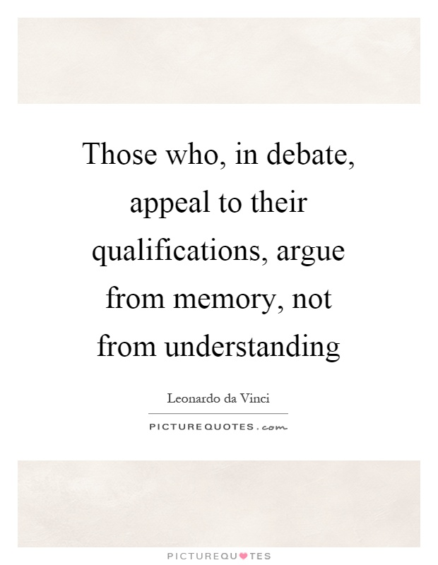 Those who, in debate, appeal to their qualifications, argue from memory, not from understanding Picture Quote #1