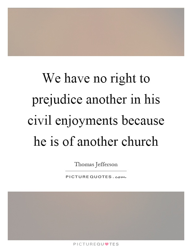 We have no right to prejudice another in his civil enjoyments because he is of another church Picture Quote #1