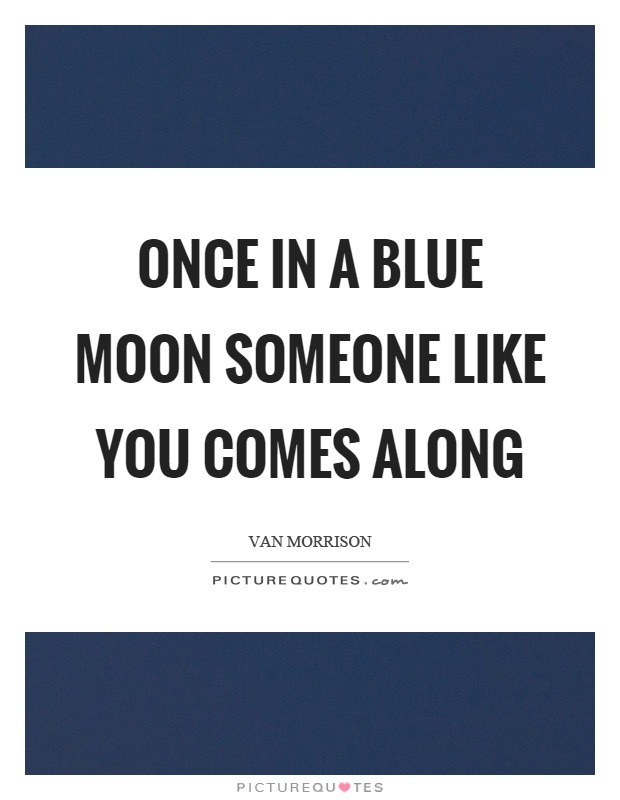 Once in a blue moon someone like you comes along Picture Quote #1