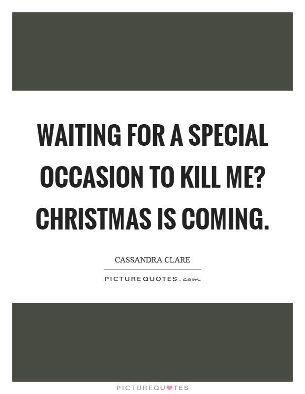 Waiting for a special occasion to kill me? Christmas is coming Picture Quote #1
