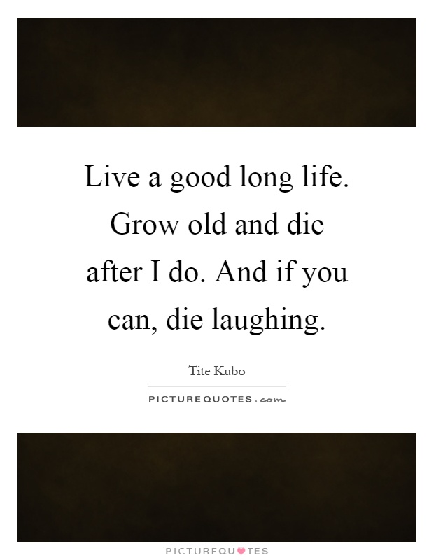 Live a good long life. Grow old and die after I do. And if you can, die laughing Picture Quote #1
