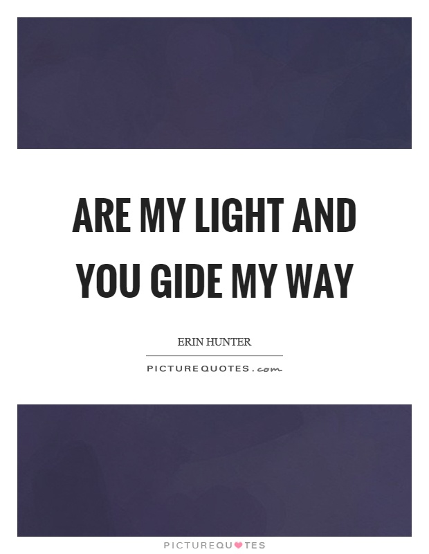 Are my light and you gide my way Picture Quote #1