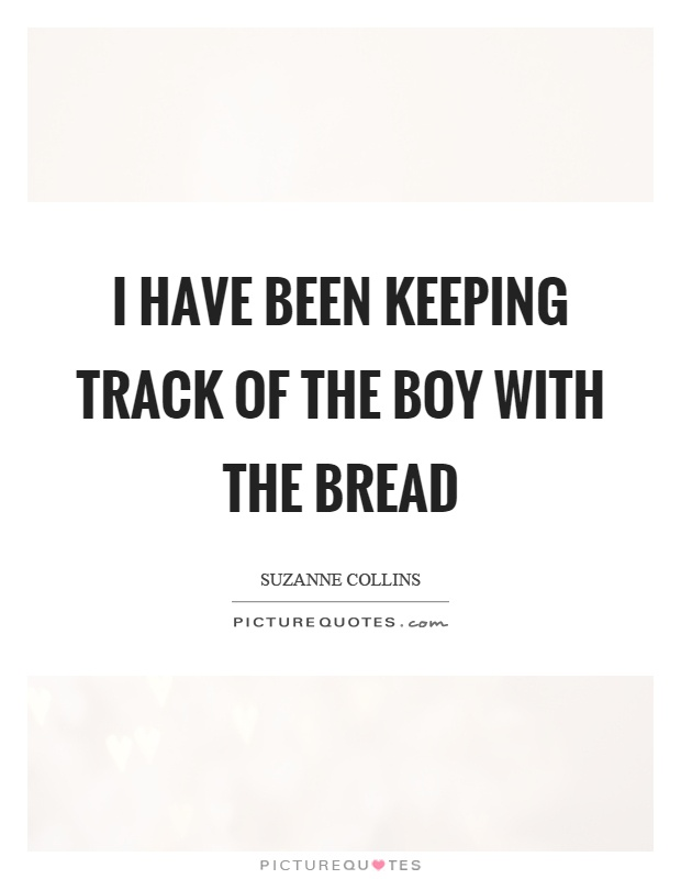 I have been keeping track of the boy with the bread Picture Quote #1