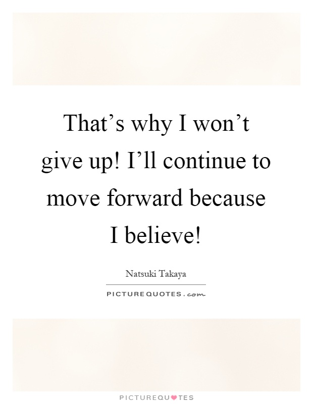 That's why I won't give up! I'll continue to move forward because I believe! Picture Quote #1