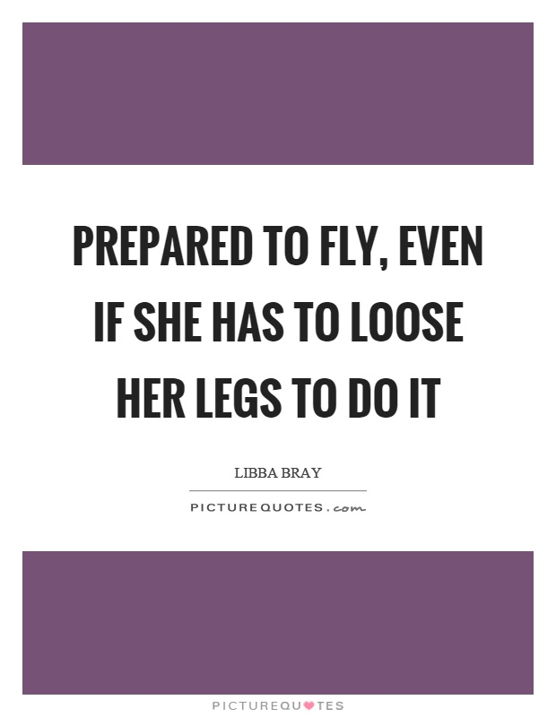 Prepared to fly, even if she has to loose her legs to do it Picture Quote #1