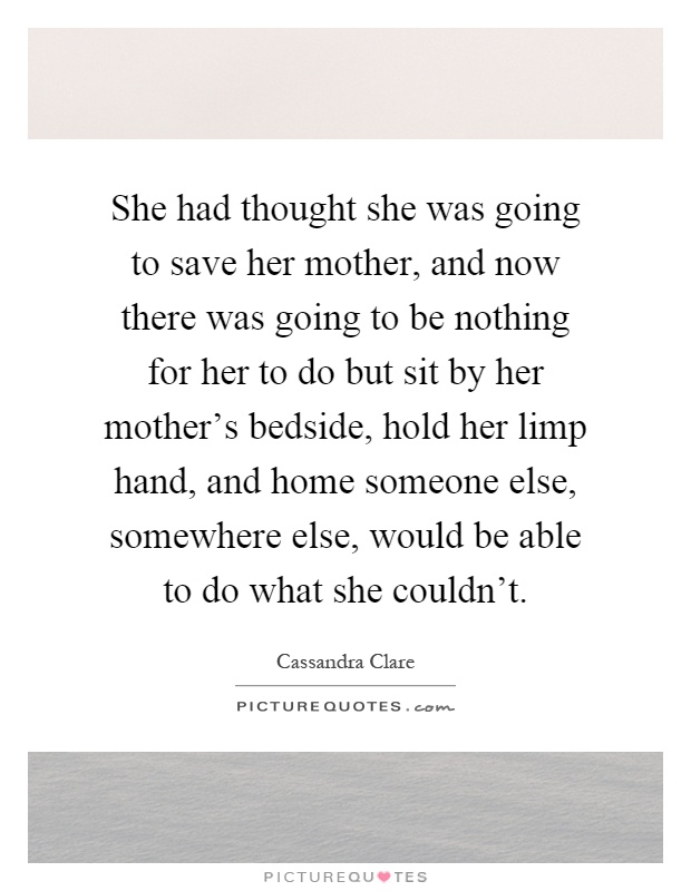 She had thought she was going to save her mother, and now there was going to be nothing for her to do but sit by her mother's bedside, hold her limp hand, and home someone else, somewhere else, would be able to do what she couldn't Picture Quote #1