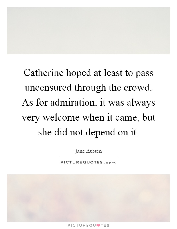 Catherine hoped at least to pass uncensured through the crowd. As for admiration, it was always very welcome when it came, but she did not depend on it Picture Quote #1