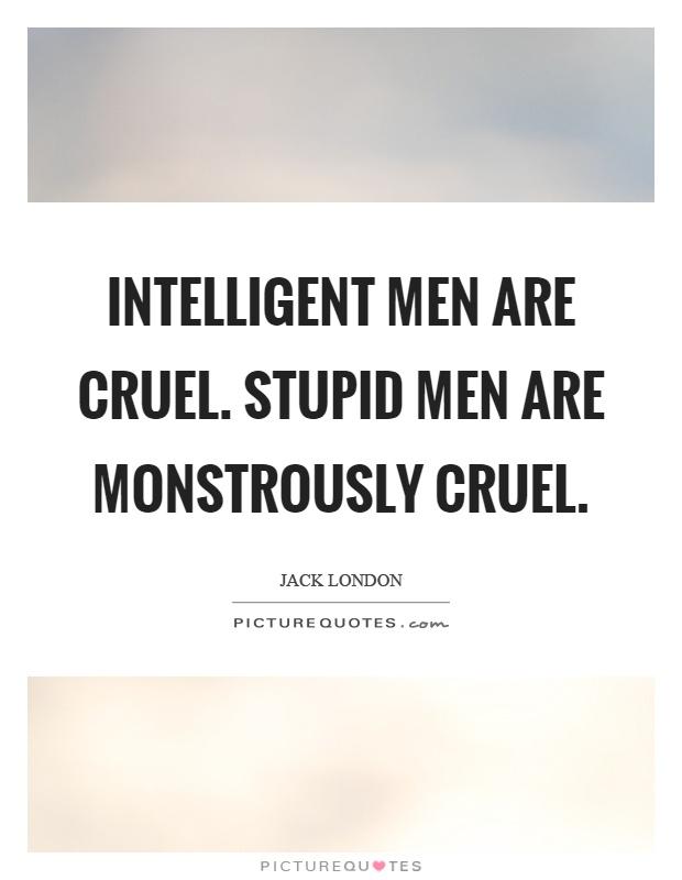 Intelligent men are cruel. Stupid men are monstrously cruel Picture Quote #1