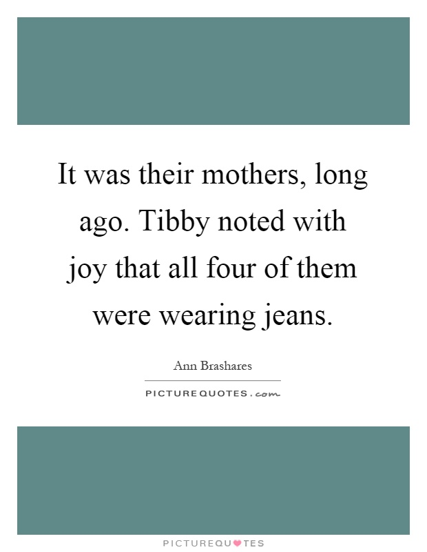 It was their mothers, long ago. Tibby noted with joy that all four of them were wearing jeans Picture Quote #1