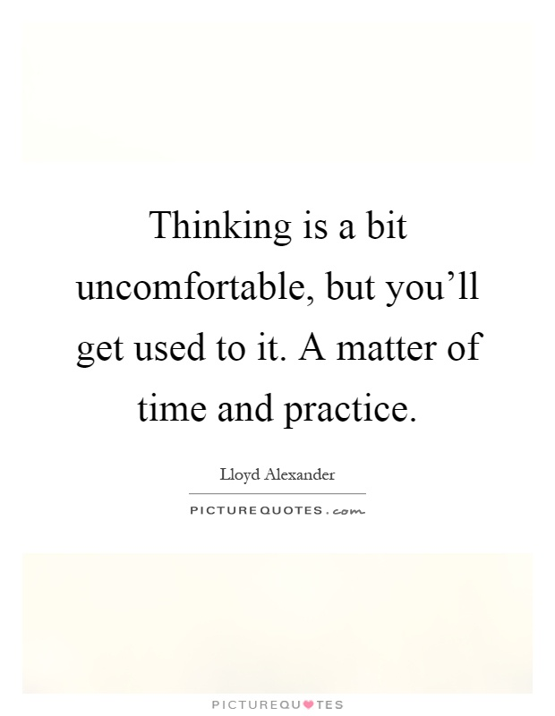 Thinking is a bit uncomfortable, but you'll get used to it. A matter of time and practice Picture Quote #1