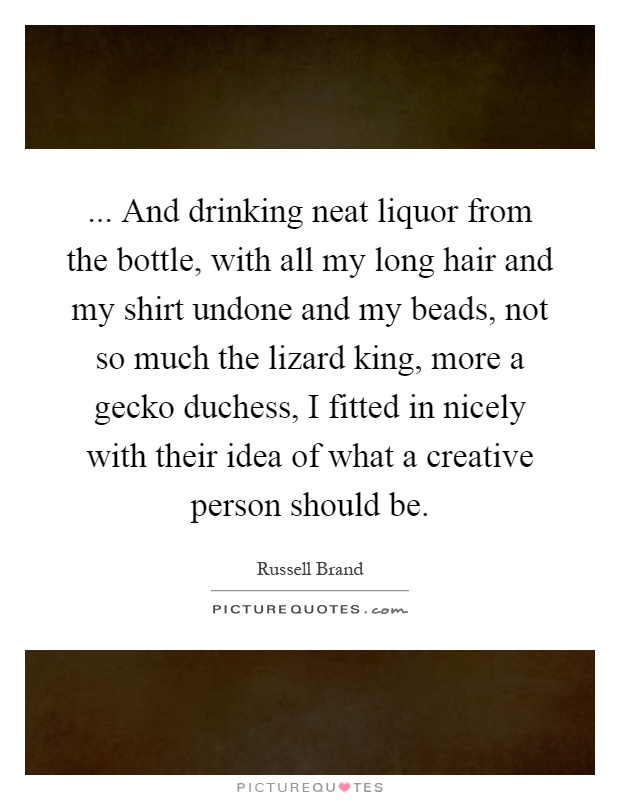 ... And drinking neat liquor from the bottle, with all my long hair and my shirt undone and my beads, not so much the lizard king, more a gecko duchess, I fitted in nicely with their idea of what a creative person should be Picture Quote #1