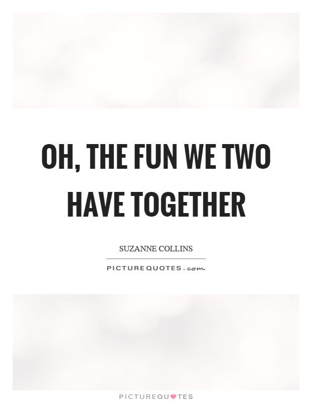 Oh, the fun we two have together Picture Quote #1