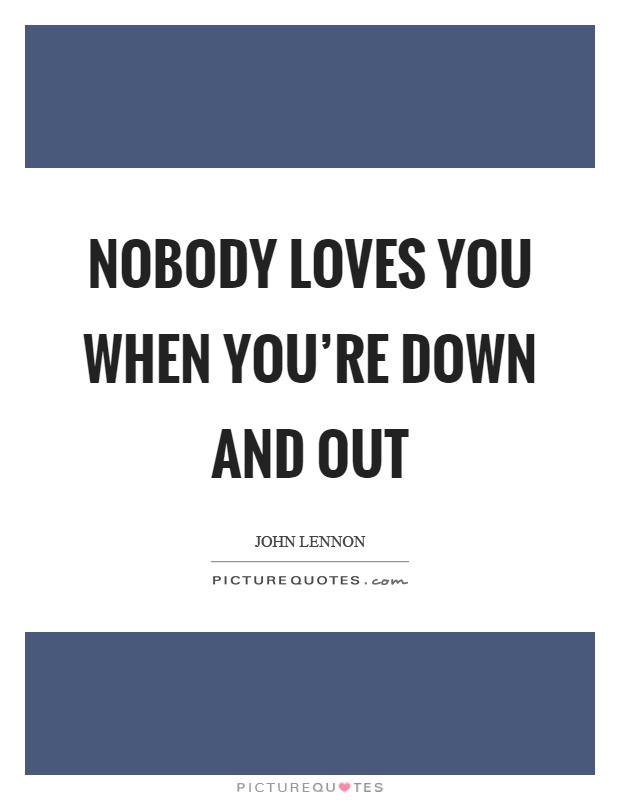 Nobody loves you when you're down and out Picture Quote #1