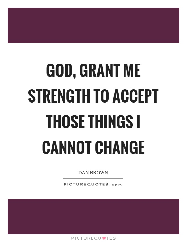God, grant me strength to accept those things I cannot change Picture Quote #1