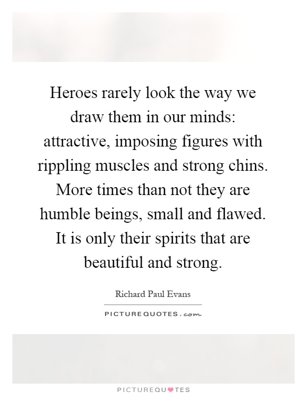 Heroes rarely look the way we draw them in our minds: attractive, imposing figures with rippling muscles and strong chins. More times than not they are humble beings, small and flawed. It is only their spirits that are beautiful and strong Picture Quote #1