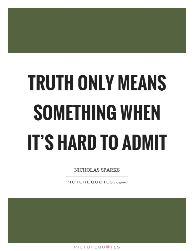 Truth only means something when it's hard to admit Picture Quote #1