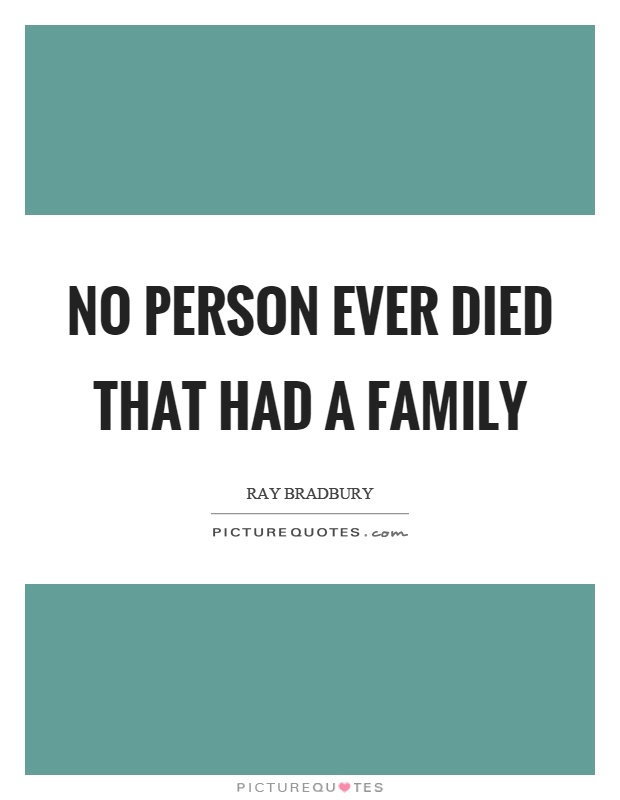 No person ever died that had a family Picture Quote #1