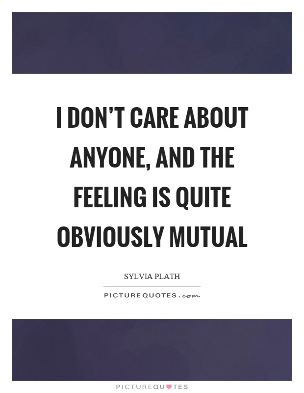 I don't care about anyone, and the feeling is quite obviously mutual Picture Quote #1
