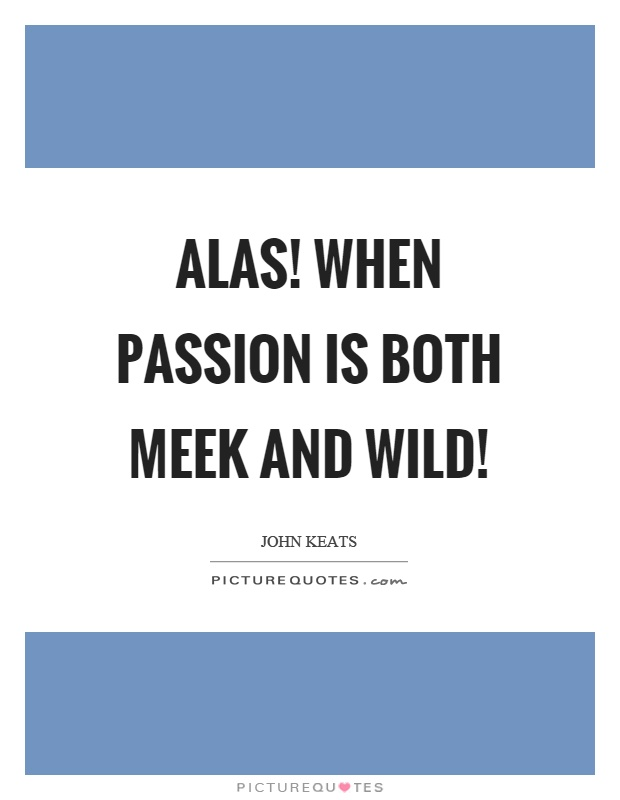Alas! when passion is both meek and wild! Picture Quote #1