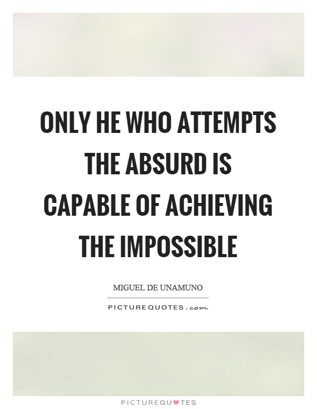 Only he who attempts the absurd is capable of achieving the impossible Picture Quote #1