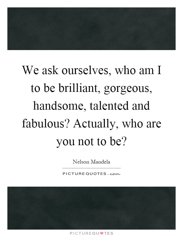 We ask ourselves, who am I to be brilliant, gorgeous, handsome, talented and fabulous? Actually, who are you not to be? Picture Quote #1