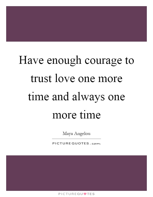 Have enough courage to trust love one more time and always one more time Picture Quote #1