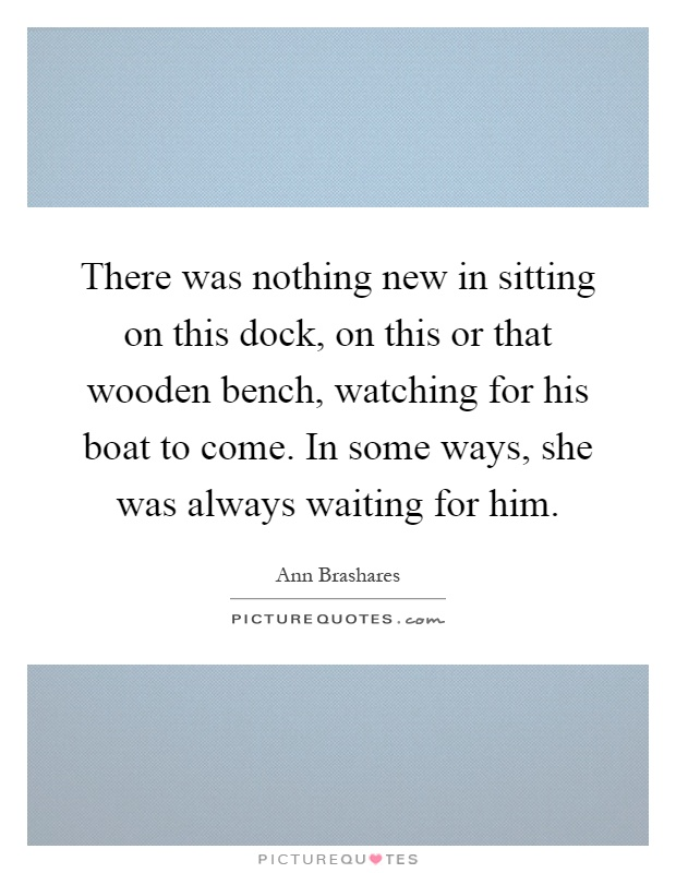 There was nothing new in sitting on this dock, on this or that wooden bench, watching for his boat to come. In some ways, she was always waiting for him Picture Quote #1