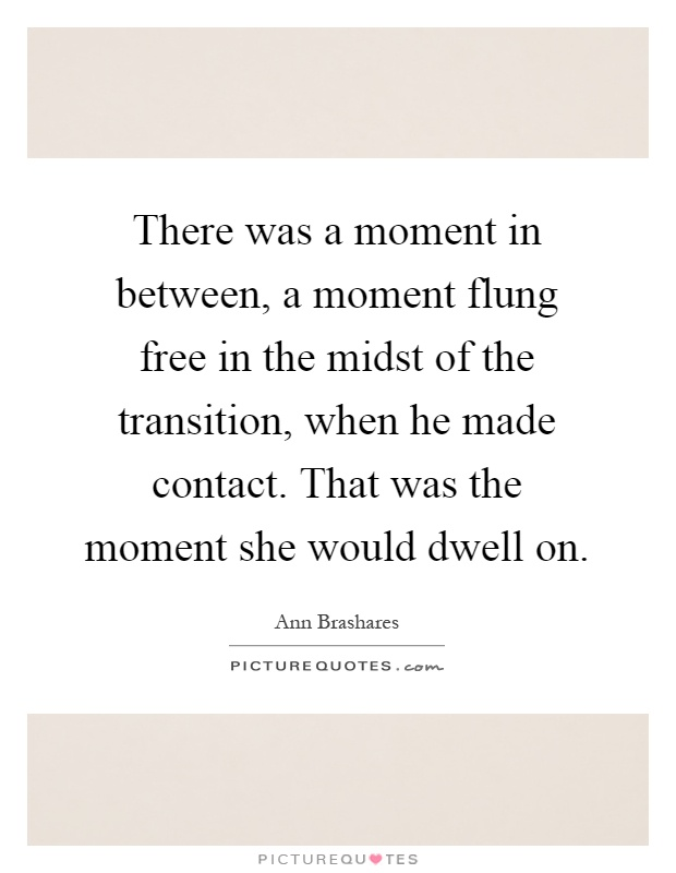 There was a moment in between, a moment flung free in the midst of the transition, when he made contact. That was the moment she would dwell on Picture Quote #1