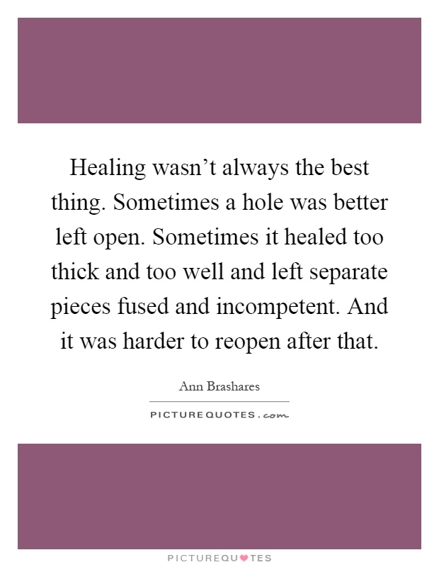 Healing wasn't always the best thing. Sometimes a hole was better left open. Sometimes it healed too thick and too well and left separate pieces fused and incompetent. And it was harder to reopen after that Picture Quote #1