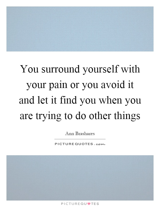 You surround yourself with your pain or you avoid it and let it find you when you are trying to do other things Picture Quote #1