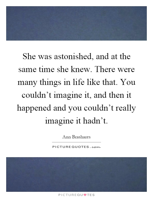 She was astonished, and at the same time she knew. There were many things in life like that. You couldn't imagine it, and then it happened and you couldn't really imagine it hadn't Picture Quote #1