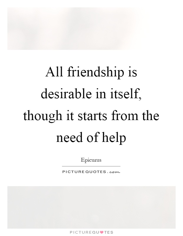 All friendship is desirable in itself, though it starts from the need of help Picture Quote #1