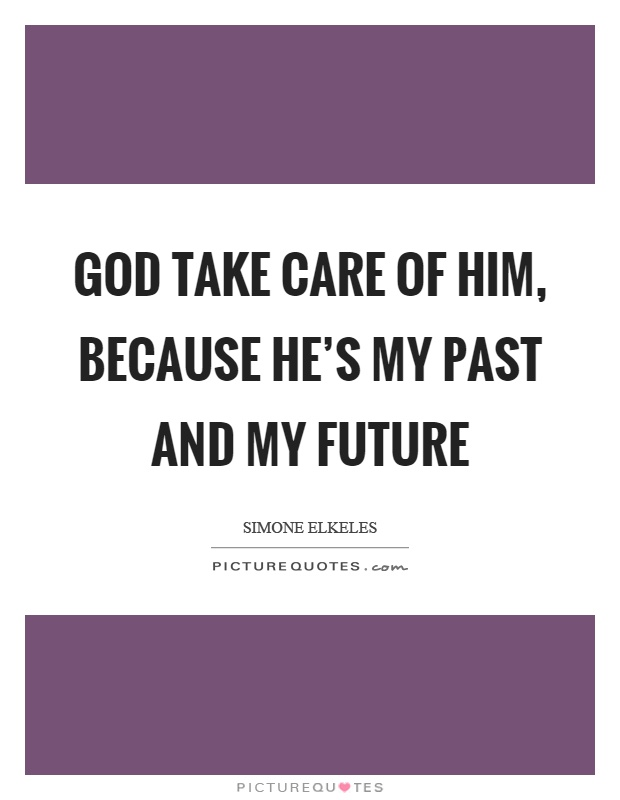God take care of him, because he's my past and my future Picture Quote #1