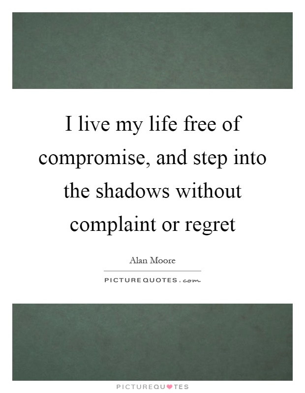 I live my life free of compromise, and step into the shadows without complaint or regret Picture Quote #1