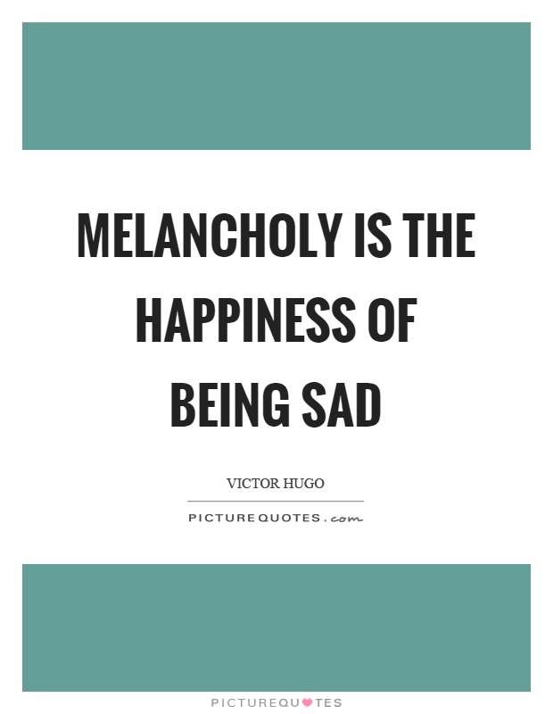 Melancholy is the happiness of being sad Picture Quote #1