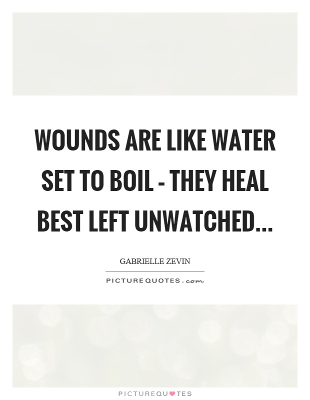 Wounds are like water set to boil – they heal best left unwatched Picture Quote #1
