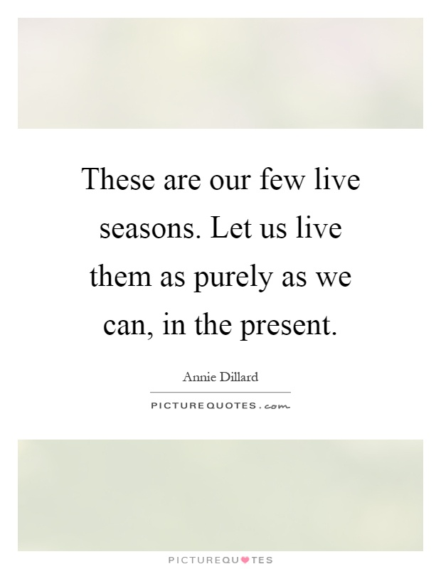 These are our few live seasons. Let us live them as purely as we can, in the present Picture Quote #1